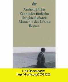 Zehn oder f�nfzehn der gl�cklichsten Momente des Lebens (9783423135009) Andrew Miller , ISBN-10: 342313500X  , ISBN-13: 978-3423135009 ,  , tutorials , pdf , ebook , torrent , downloads , rapidshare , filesonic , hotfile , megaupload , fileserve
