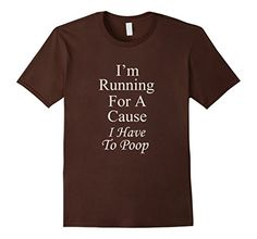 I'm Running for a cause I have to poop Funny and humorous saying tee shirts. If you want to be the life of the party then this shirt is for you. Treat yourself, or make this shirt the perfect gift on birthdays, anniversaries, retirement, or for no reason at all. Shirts that make you laugh, Mens womens, kids, Tshirt, t-shirt, tee shirt, tee, tees, running, exercise, drinking, coffee, https://www.amazon.com/dp/B01N0I5TN8/ref=cm_sw_r_pi_dp_x_VfZnybAH7QWXS