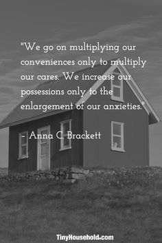 "Tiny House Quote: ""We go on multiplying our conveniences only to multiply our cares. We increase our possessions only to the enlargement of our anxieties."" - Anna C. Bracket"