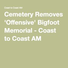 Cemetery Removes 'Offensive' Bigfoot Memorial - Coast to Coast AM
