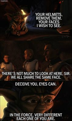 Quote from Star Wars: The Clone Wars │ Master Yoda: Your helmets, remove them. Your faces I wish to see. Lieutenant Thire: There's not much to look at here sir. We all share the same face. Master Yoda: Deceive you, eyes can. In the force, very diffe Star Wars Rebels, Star Wars Clone Wars, Star Trek, Star Wars Jokes, Star Wars Facts, Tv Quotes, Best Quotes, Yoda Quotes, Love Stars