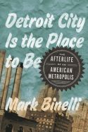 Nonfiction Review: Detroit City Is The Place To Be: The Afterlife of an American Metropolis by Mark Binelli. Metropolitan, $28 (320p) ISBN 978-0-8050-9229-5