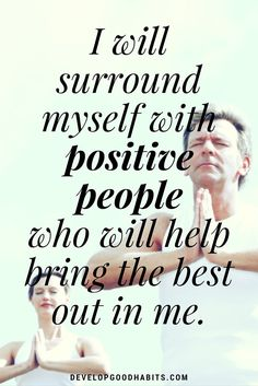 self love quotes and affirmations- I will surround myself with positive people who will help bring the best out in me.