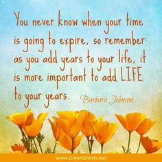 """You never know when your time is going to expire, so remember as you add years to your life, it is more important to add LIFE to your years."""