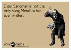 Enter Sandman is not the only song Metallica has ever written! lol