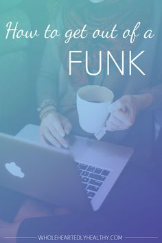 How to get out of a funk - Wholeheartedly Healthy
