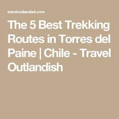 The 5 Best Trekking Routes in Torres del Paine | Chile - Travel Outlandish