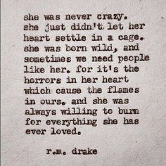 She was never crazy. She just didn't let her heart settle in a cage. She was born wild, and sometimes we need people like her. For it's the horrors in her heart which cause the flames in ours. And she was always willing to burn for everything she has ever loved. - R.M. Drake