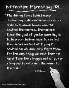 """""""The driving force behind many challenging childhood behaviors is our children's normal human need to control themselves...themselves! Since the goal of gentle parenting is to help our children learn to control themselves instead of trying to control our children, why fight them for the very thing we want them to have?Take the struggle out of power struggles with your child by returning the power to the child."""" L.R.Knost 'The Gentle Parent: Positive, Practical, Effective Discipline'"""