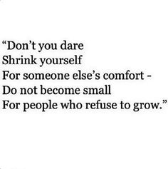 Don't you dare Shrink yourself For some else's comfort- Do not become small For people who refuse to grow. More