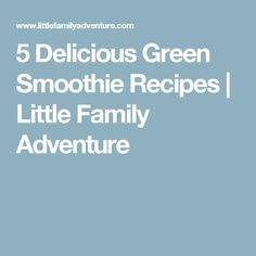5 Delicious Green Smoothie Recipes | Little Family Adventure