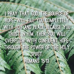 Romans 15:13 He is our source for everything.