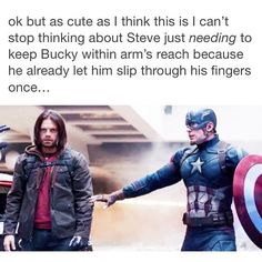 Steve just needing to keep Bucky within arm's reach because he already let him slip through his fingers once...