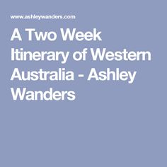 A Two Week Itinerary of Western Australia - Ashley Wanders