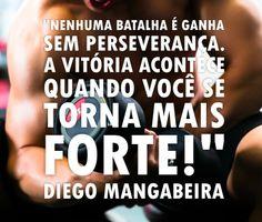 """""""Nenhuma batalha é ganha sem perseverança. A vitória acontece quando você se torna mais forte!"""" - Diego Mangabeira - http://www.diegomangabeira.com/"""