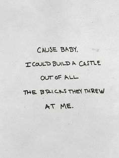 cause baby, i could build a castle out of all the bricks they threw at me.