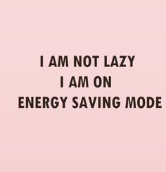 "I honestly say ""energy saving mode"" when I have no energy or when my blood sugar is dropping/food wearing off"