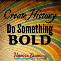 Create history. Do something bold. #quotes