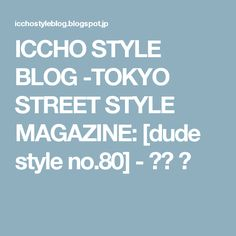 ICCHO STYLE BLOG -TOKYO STREET STYLE MAGAZINE: [dude style no.80] - 成田 凌
