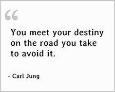 You'll meet your destiny on the road you take to avoid it ~ Carl Jung
