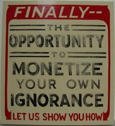 Finally, the Opportunity to Monetize Your Own Ignorance, Let Us Show You How, 12in x 13.25in, One shot enamel on panel
