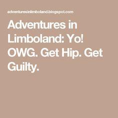 Adventures in Limboland: Yo! OWG. Get Hip. Get Guilty.