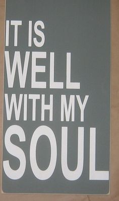 """My prayer...let my heart say this- """"It is well with my soul."""""""