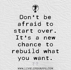 Dont be afraid to start over. It;s a new chance to rebuild what you want.
