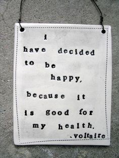 I have decided to be happy... (voltaire)