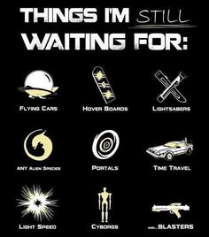 Well damn right! I want a hover board and flying cars... Well, and time travel might be nice too... But a hover board would do for now.