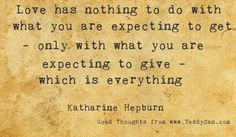Love has nothing to do with what you are expecting to get - only with what you are expecting to give - which is everything. ~ Katharine Hepburn