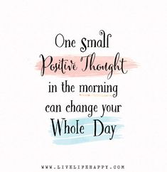 This will be my affirmation going into 2015....One small positive thought in the morning can change your whole day.