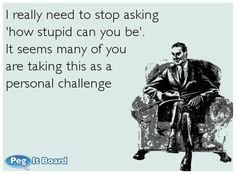 Quote on sarcasm ecard: I really need to stop asking  'how stupid can you be'.  It seems many of you  are taking this as a  personal challenge