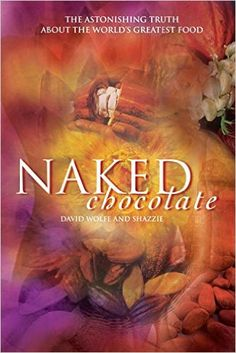 Naked Chocolate: The Astonishing Truth About the World's Greatest Food: David Wolfe, Shazzie: 9781556437311: Amazon.com: Books