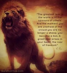Lion Roaring with quote about freedom. The greatest fear in the world is of the opinion of others. And the moment you are unafraid of the crowd you are no longer a sheep, you become a lion. A great roar arises in your heart, the roar of freedom. Life Quotes Love, Sassy Quotes, Great Quotes, Me Quotes, Motivational Quotes, Inspirational Quotes, Sad Sayings, Lion Quotes, Wolf Qoutes