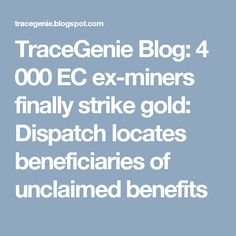 TraceGenie Blog: 4 000 EC ex-miners finally strike gold: Dispatch locates beneficiaries of unclaimed benefits