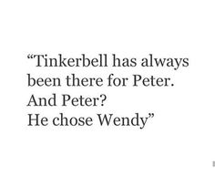 Tinkerbell was always there for Peter Pan, but he chose Wendy