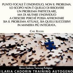 """""""Punto focale è l'individuo, non il problema. Lo scopo non è quello di risolvere un problema particolare, ma di aiutare l'individuo a crescere perché possa affrontare sia il problema attuale, sia quelli successivi in maniera più integrata."""" - Carl Rogers  Ilaria Cadorin Training Autogeno"""