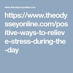 https://www.theodysseyonline.com/positive-ways-to-relieve-stress-during-the-day