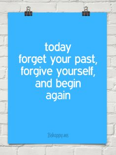 today forget your past, forgive yourself, and begin again