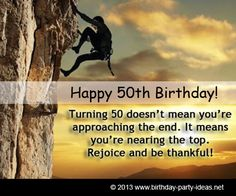 "50th birthday quotes: ""Turning 50 doesn't mean you're approaching the end. It means you're nearing the top. Rejoice and be thankful!"" #50th #birthday #quotes"