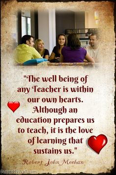 """""""The well being of any Teacher is within our own hearts. Although an education prepares us to teach, it is the love of learning that sustains us.""""- Robert John Meehan"""