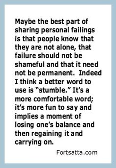 """Fortsatta.com quote Maybe the best part of sharing personal failings is that people know that they are not alone, that failure should not be shameful and that it need not be permanent. Indeed I think a better word is """"stumble."""" It's a more comfortable word; it's fun to say and implies a moment of losing one's balance and then regaining it and carrying on."""