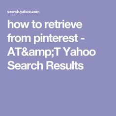 how to retrieve from pinterest - AT&T Yahoo Search Results