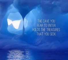 The cave you fear to enter holds the treasures that you seek.