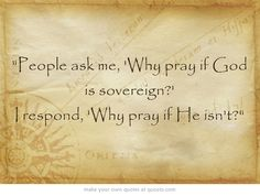 """""""People ask me, 'Why pray if God is sovereign?' I respond, 'Why..."""