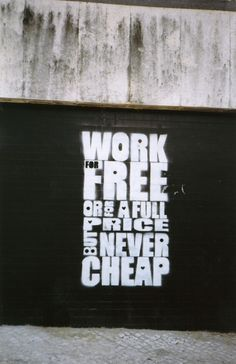 Work for Free, or for full price, but never cheap!