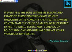 If ever I feel the soul within me elevate and expand to those dimensions not wholly unworthy of its Almighty Architect, it is when I contemplate the cause of my country, deserted by all the world beside, and I standing up boldly and lone and hurling defiance at her victorious oppressors.  #abrahamlincolnfact #abrahamlincolnart #LearningQuotes #LifeLessonQuotesInEnglish #LifeChangeingMotivationalQuotes #quotes #motivationalquotes #learningquotes #lifechangeingquotes #quotesdeep…