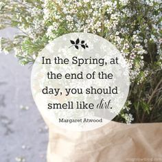 In the Spring, at the end of the day, you should smell like dirt. { Margaret Atwood } #quotes #digin