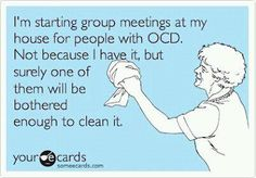 """I'm starting group meetings at my house for people with OCD.  Not because I have it, but surely one of them will be bothered enough to clean it."""
